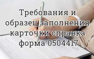 Требования и образец заполнения  карточки справка форма 0504417